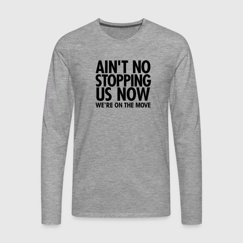 Ain't No Stopping Us Now - We're On The Move Long sleeve shirts - Men's Premium Longsleeve Shirt