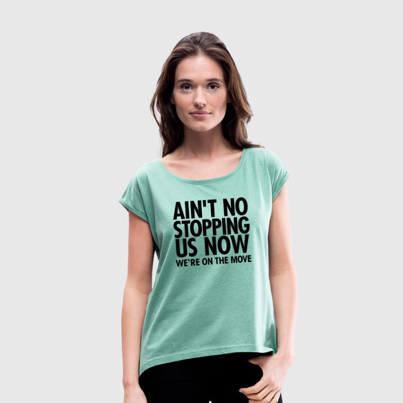 Ain't No Stopping Us Now - We're On The Move T-Shirts - Women's T-shirt with rolled up sleeves