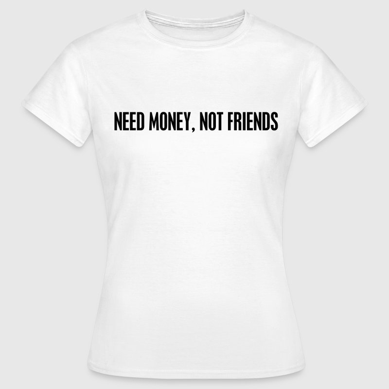 Need money not friends T-shirts - Dame-T-shirt