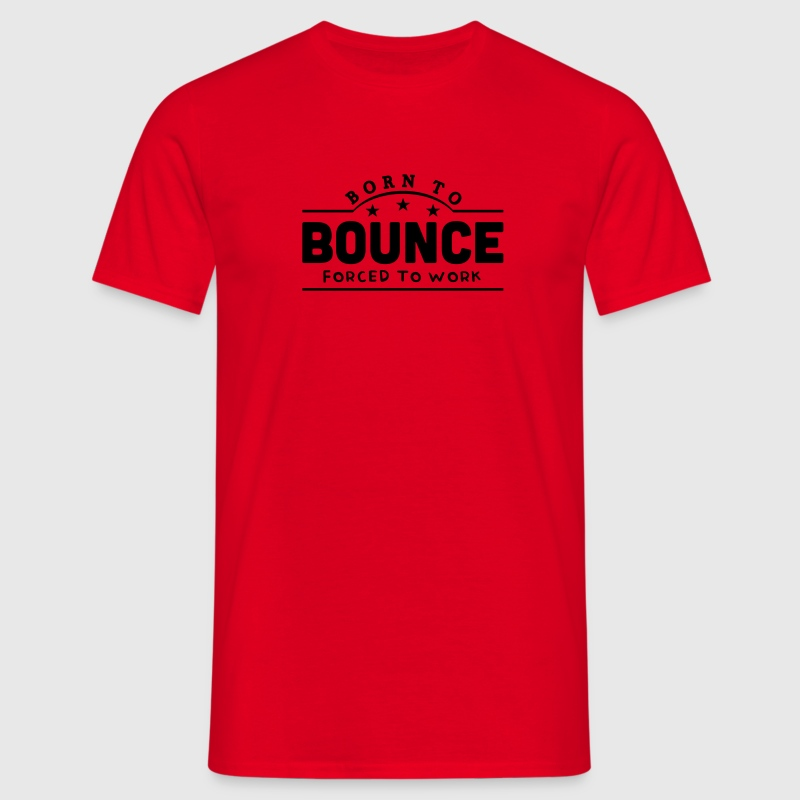 born to bounce forced to work banner t-shirt - Men's T-Shirt
