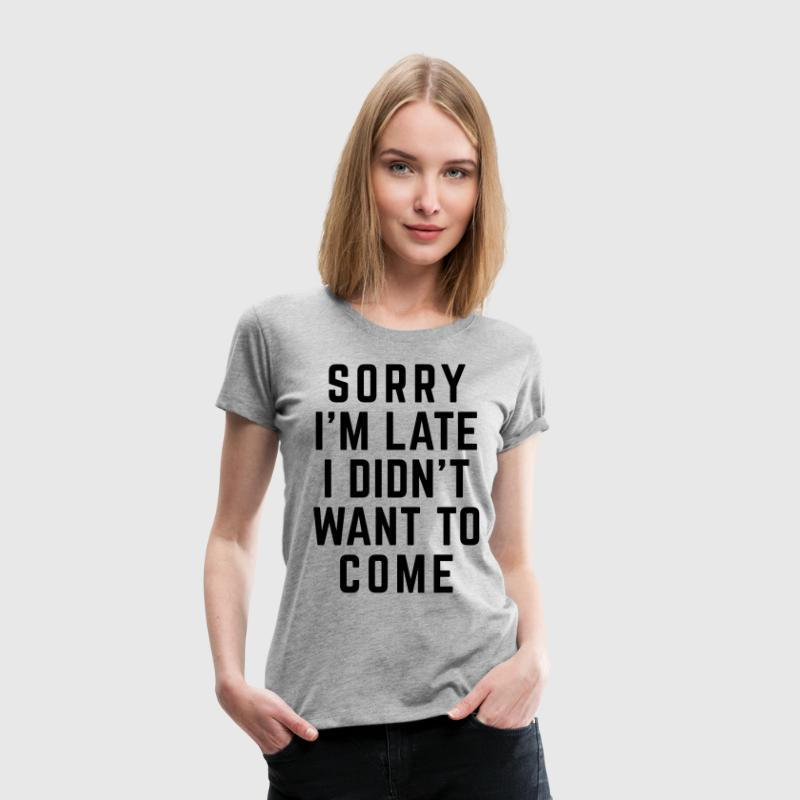 Sorry I'm Late Funny Quote T-Shirts - Women's Premium T-Shirt