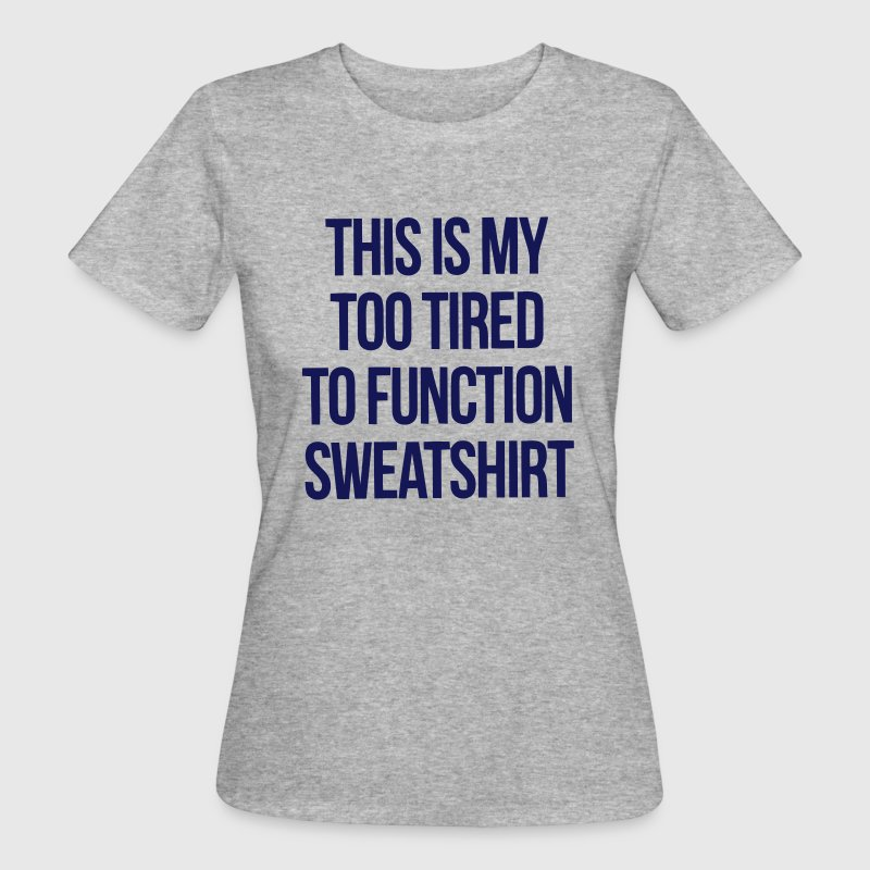 THIS IS MY TOO TIRED TO FUNCTION SWEATSHIRT T-Shirts - Frauen Bio-T-Shirt