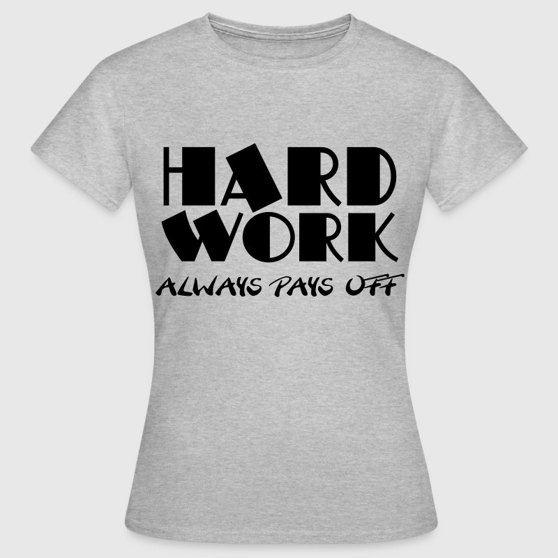 Hard work always pays off T-Shirts - Frauen T-Shirt