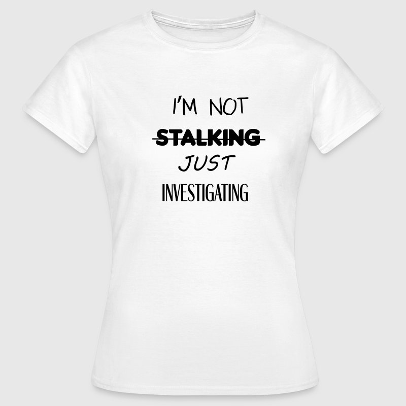 I'm not stalking just investigating T-Shirts - Women's T-Shirt