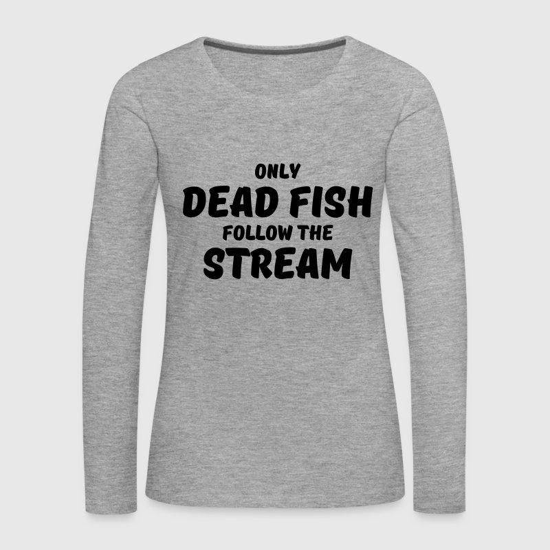 Only dead fish follow the stream Shirts met lange mouwen - Vrouwen Premium shirt met lange mouwen