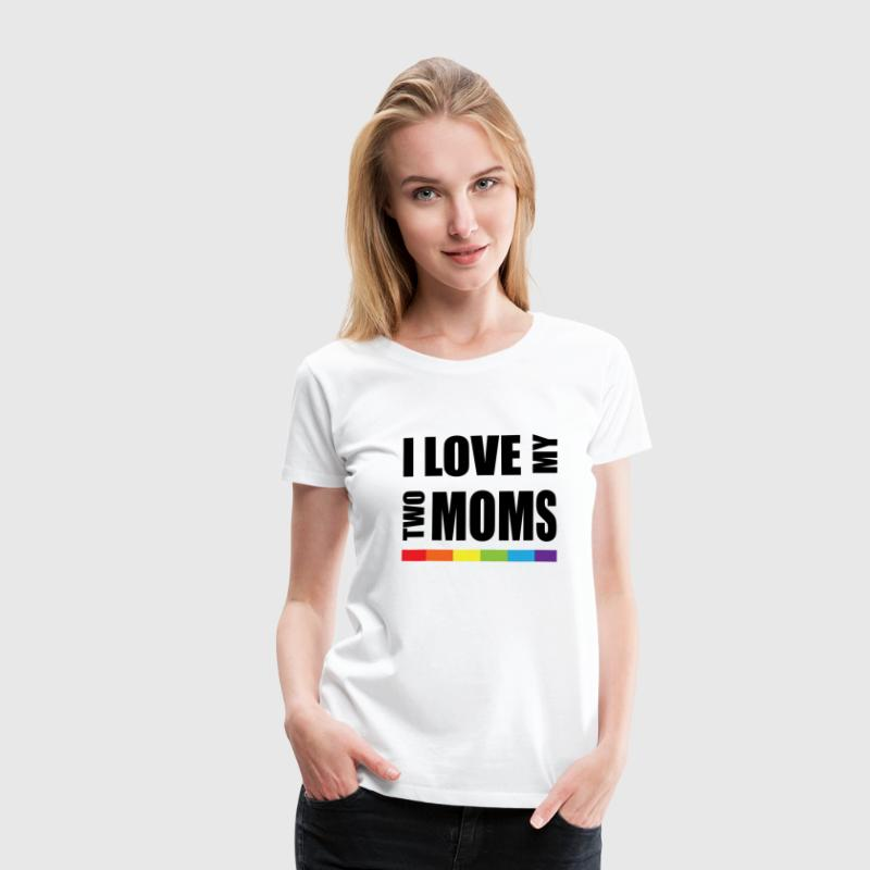 I Love My Two Moms LGBT T-Shirts - Women's Premium T-Shirt