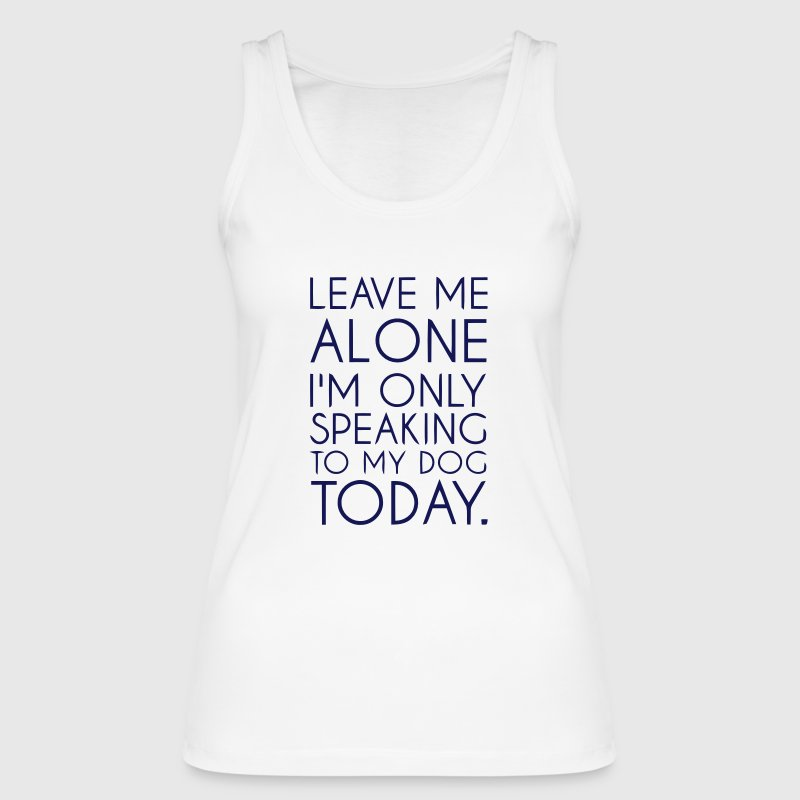 LET ME ALONE - TODAY I TALK ONLY WITH MY DOG! Tops - Women's Organic Tank Top by Stanley & Stella
