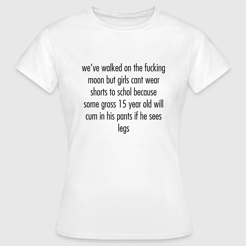 we've walked on the moon but girls cant wear short T-Shirts - Frauen T-Shirt