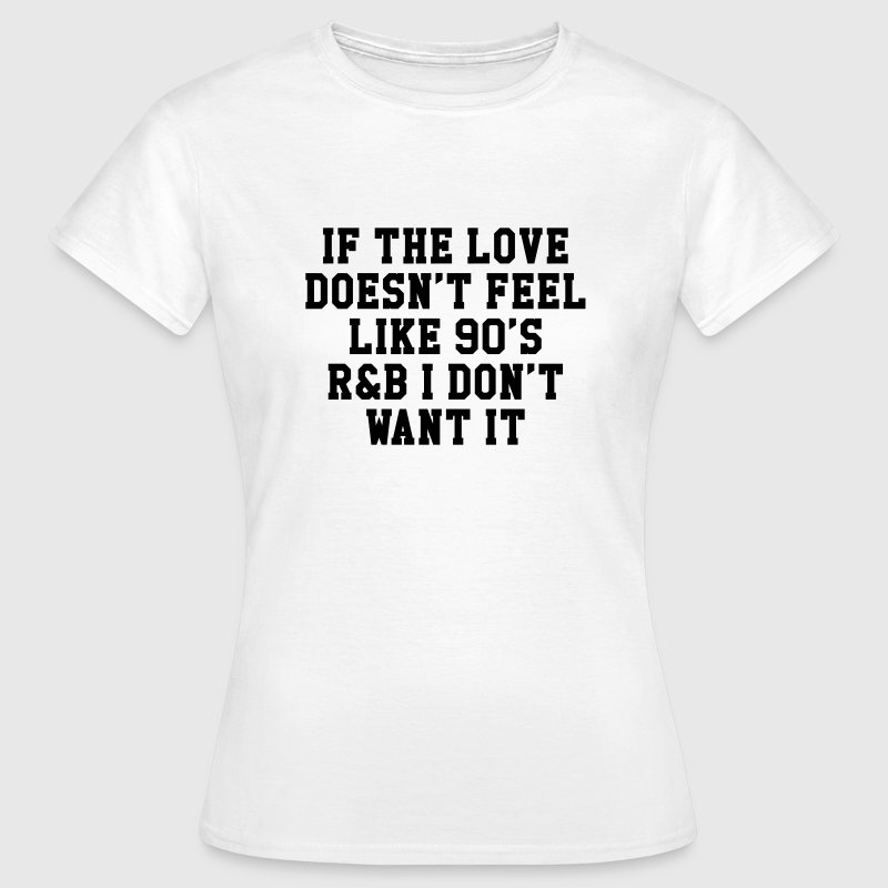 If The Love Doesn't Feel Like 90's r&b  T-Shirts - Women's T-Shirt