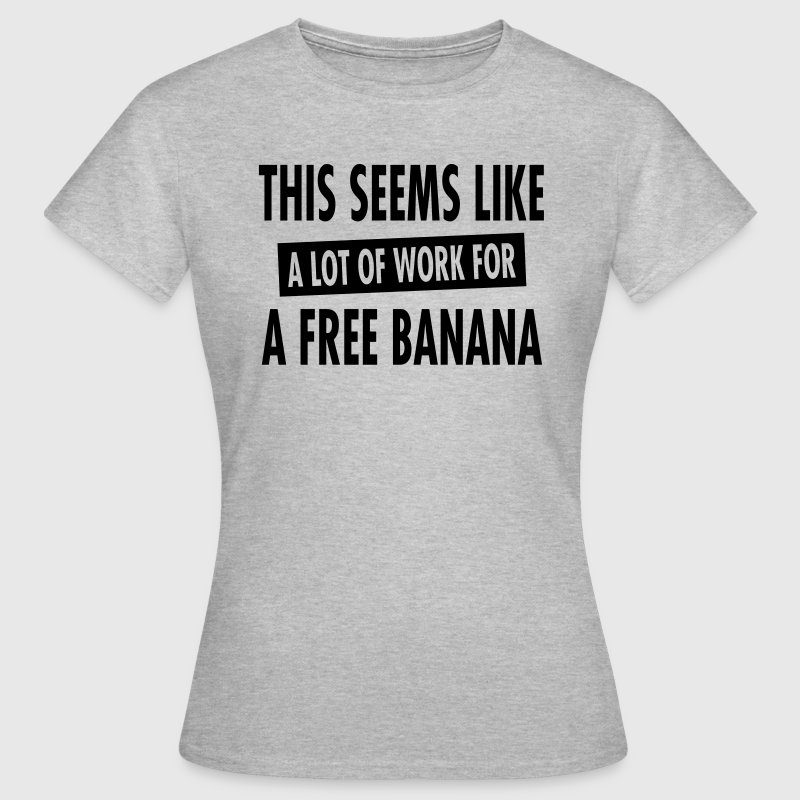 This Seems Like A Lot Of Work For A Free Banana T-Shirts - Frauen T-Shirt