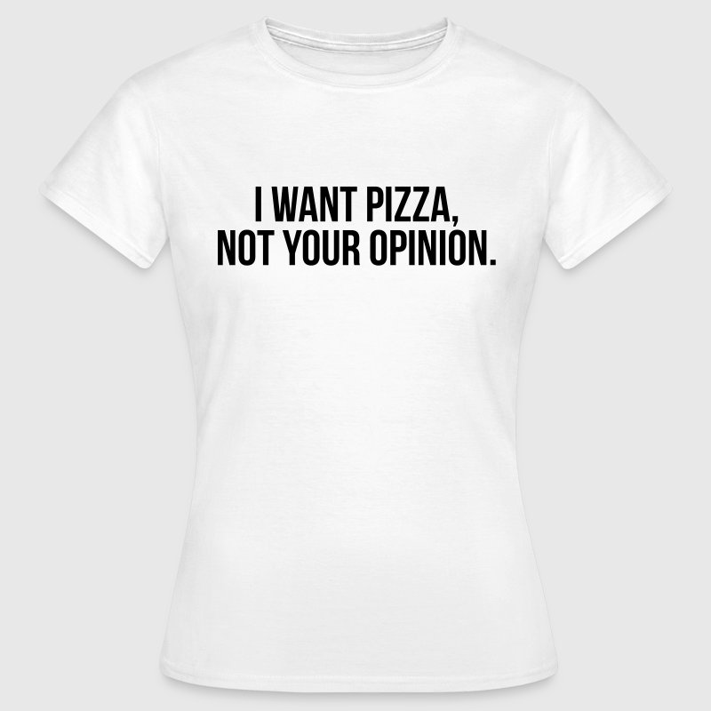 I want pizza, not your opinion Magliette - Maglietta da donna
