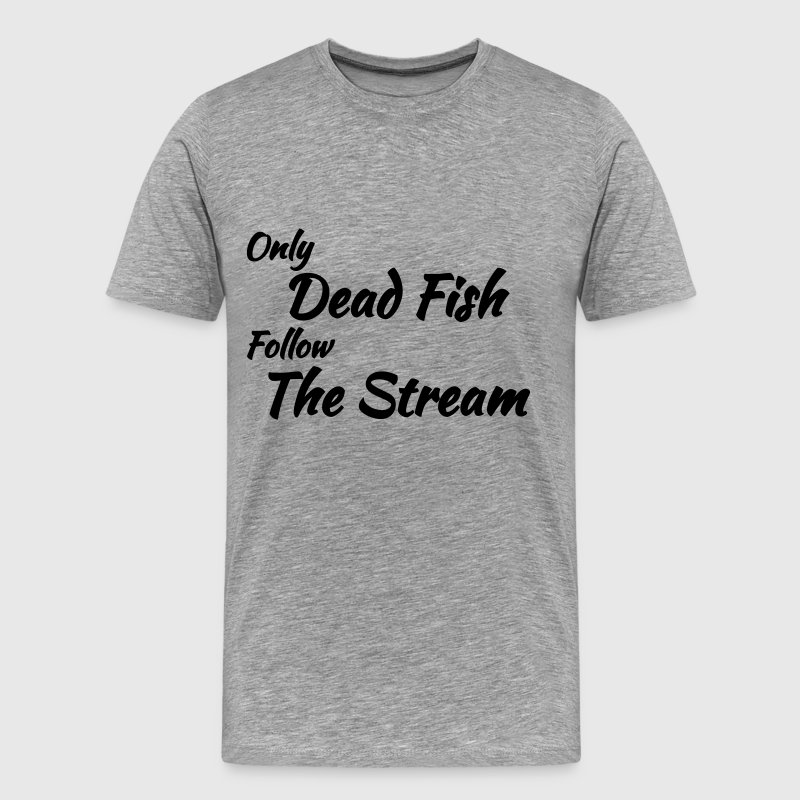 Only dead fish follow the stream T-Shirts - Men's Premium T-Shirt