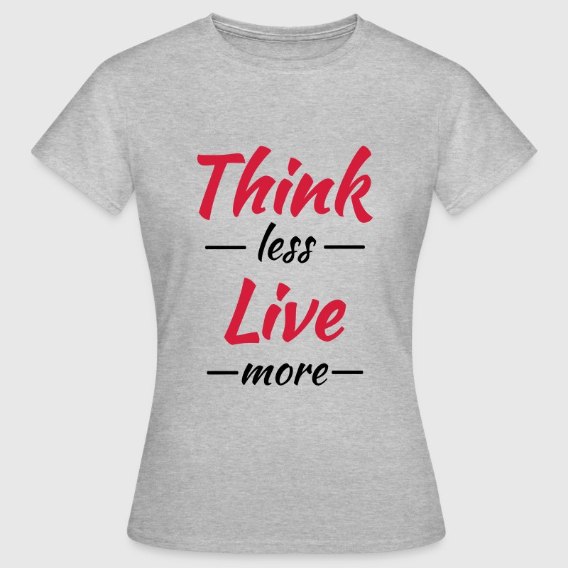 Think less, live more T-Shirts - Women's T-Shirt