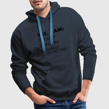 Yes, I Am: Crazy - In Pain - Paying To Do This T-Shirts - Men's Premium Hoodie