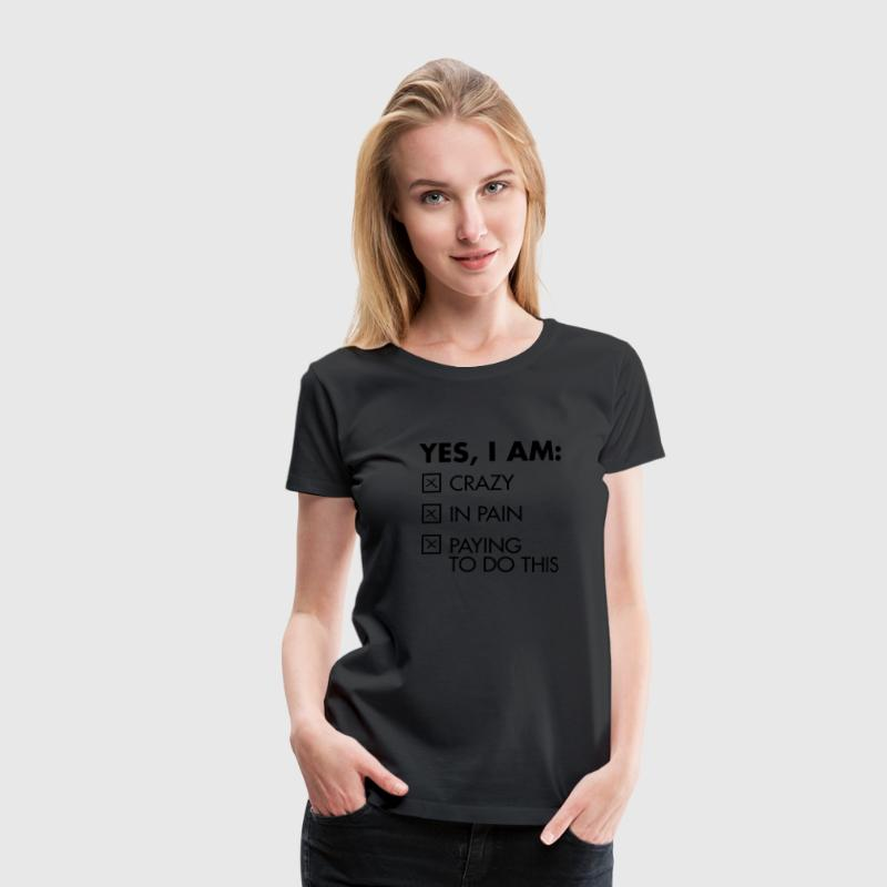 Yes, I Am: Crazy - In Pain - Paying To Do This T-Shirts - Women's Premium T-Shirt