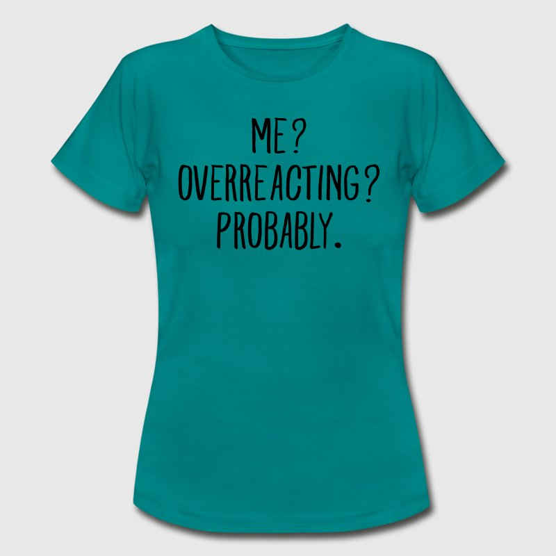 Me? Overreacting? Probably. T-Shirts - Women's T-Shirt
