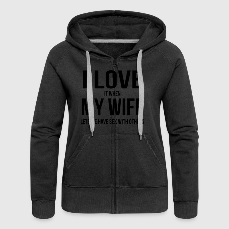 I LOVE MY WIFE (IF SHE ME HAVING SEX WITH OTHER WOMEN HAVE LEAVES) Hoodies & Sweatshirts - Women's Premium Hooded Jacket
