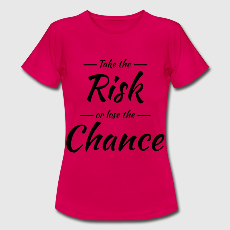 Take the risk or lose the chance T-Shirts - Frauen T-Shirt