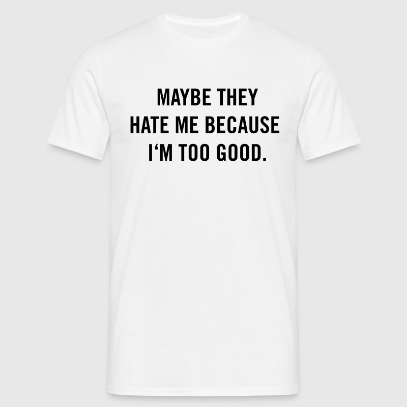 Maybe they hate me because I'm too good. T-Shirts - Männer T-Shirt