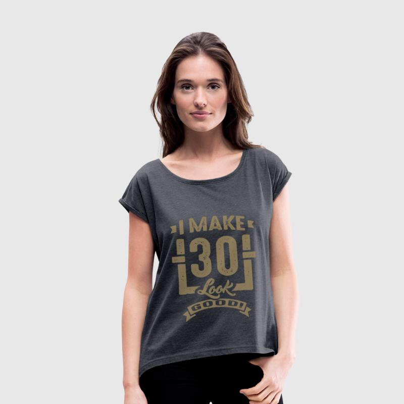 I Make 30 Look Good! - Women's T-shirt with rolled up sleeves