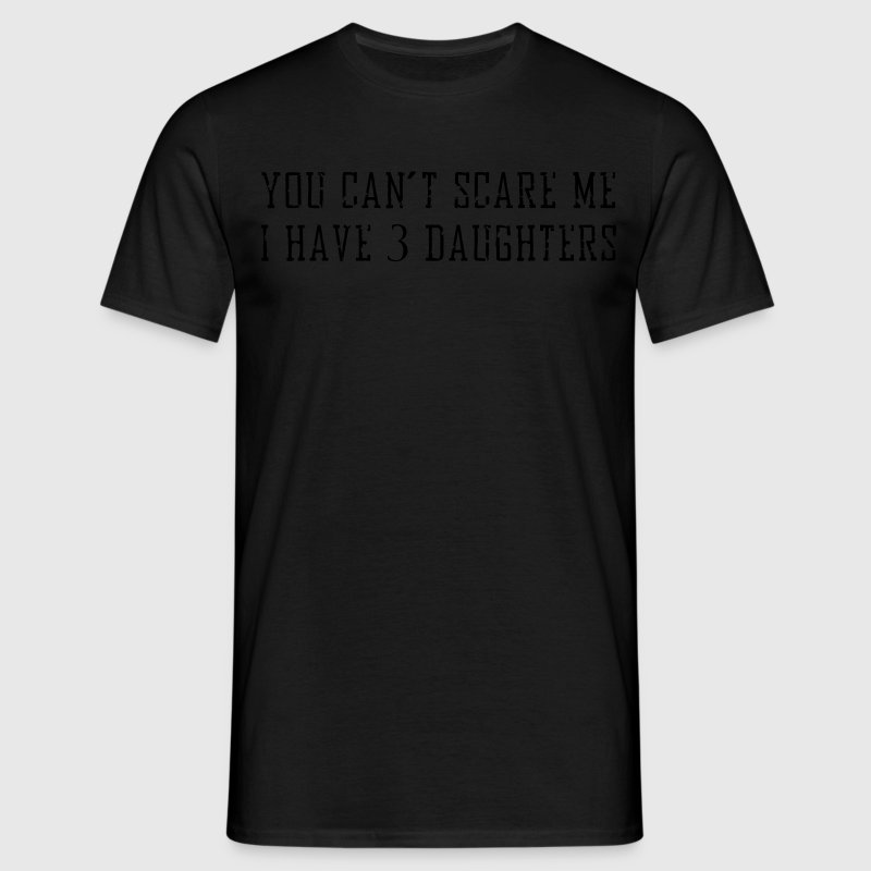 you can't scare me i have 3 daughters T-Shirts - Men's T-Shirt