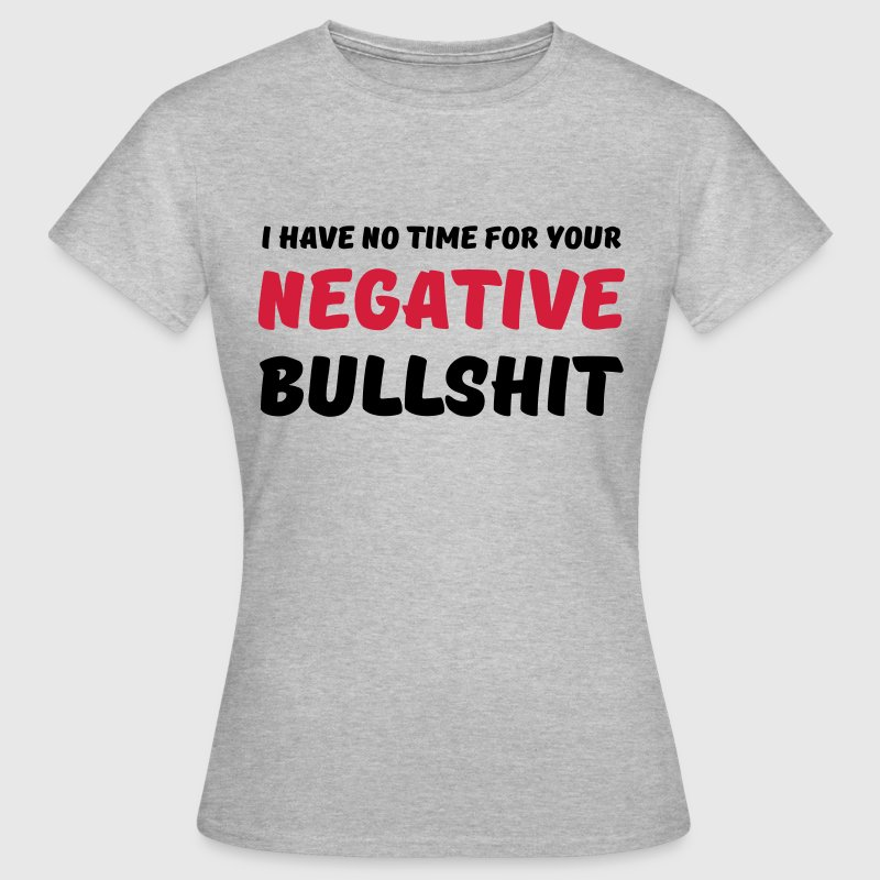 I have no time for your negative bullshit T-Shirts - Women's T-Shirt