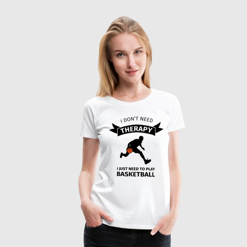 I don't need therapy I just need to play basketbal Camisetas - Camiseta premium mujer