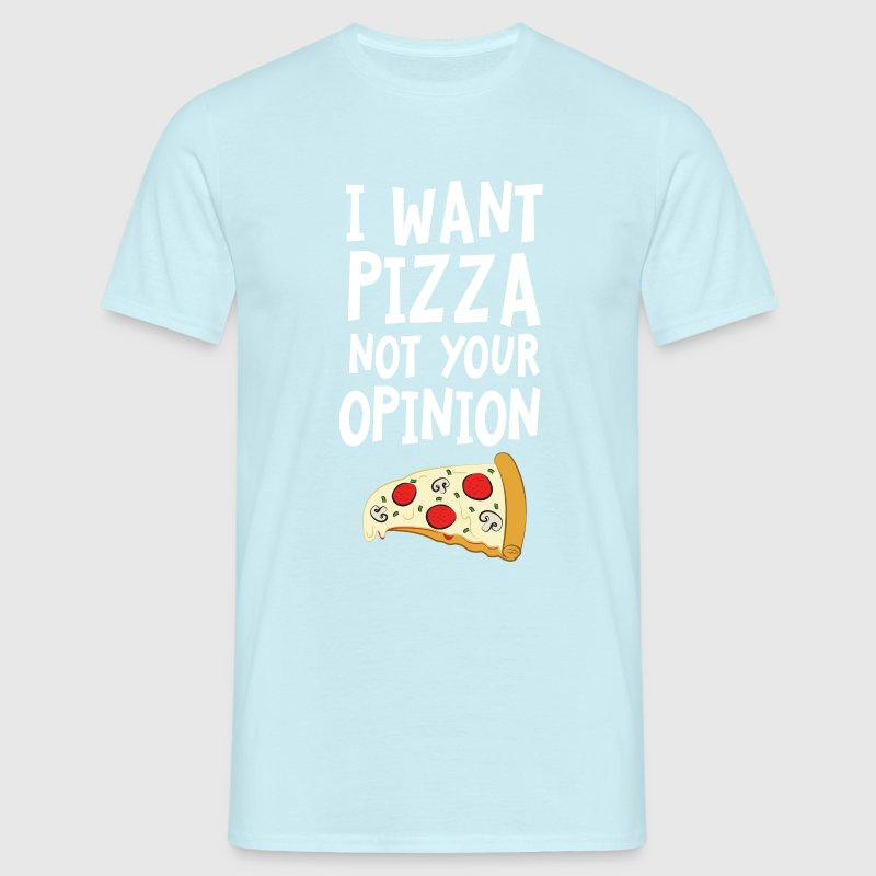 I Want Want Pizza - Not Your Opinion T-Shirts - Männer T-Shirt
