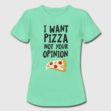 I Want Want Pizza - Not Your Opinion T-Shirts - Frauen T-Shirt