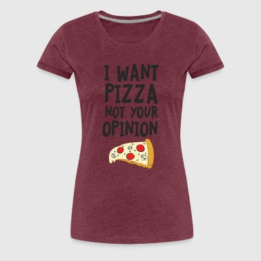 I Want Want Pizza - Not Your Opinion T-Shirts - Women's Premium T-Shirt