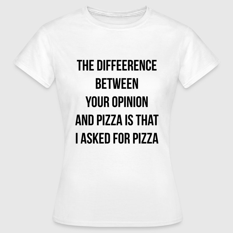 The difference between pizza and your opinion T-Shirts - Frauen T-Shirt