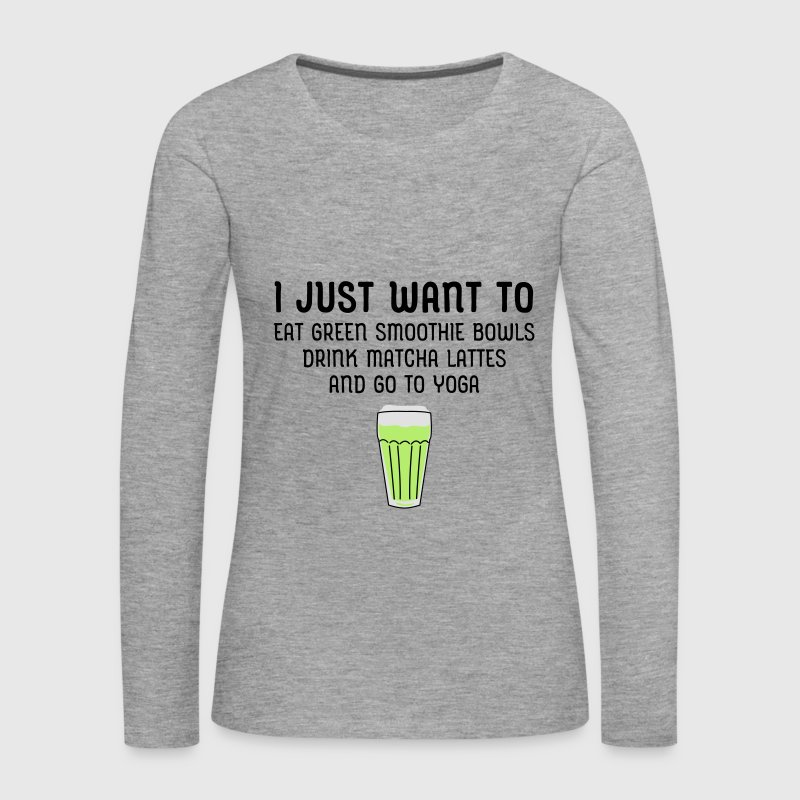 I Just Want To Eat Green Smoothie Bowls... Long Sleeve Shirts - Women's Premium Longsleeve Shirt