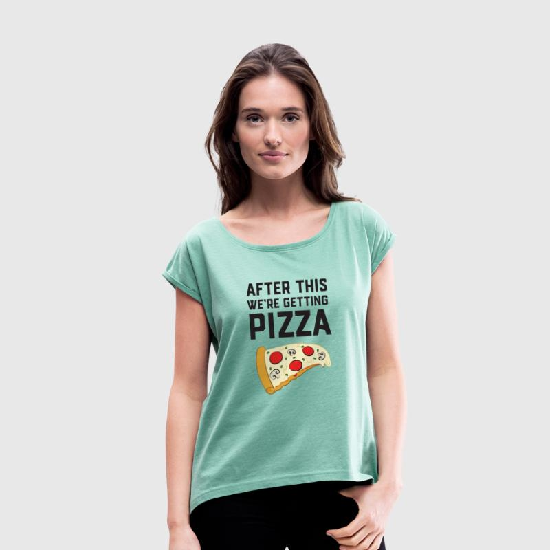 After This We're Getting Pizza T-Shirts - Women's T-shirt with rolled up sleeves