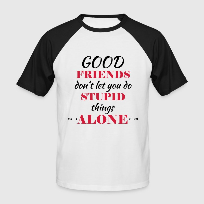 Good friends don't let you do stupid things T-Shirts - Men's Baseball T-Shirt