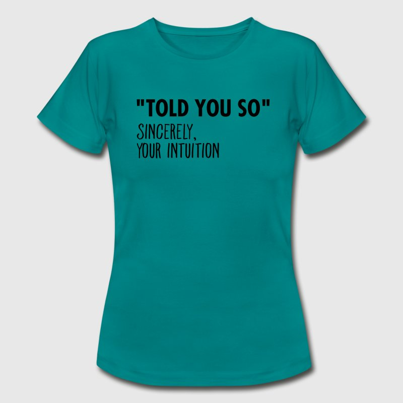I Told You So Sincerely Your Intuition T-Shirts - Frauen T-Shirt