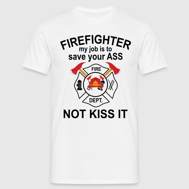 Firefighter My Job Is To Save Your Ass Not Kiss It T-Shirts - Men's T-Shirt