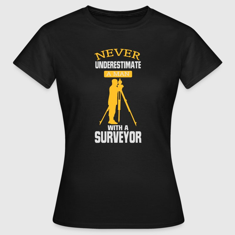 NEVER UNDERESTIMATE A SURVEYOR! T-Shirts - Women's T-Shirt