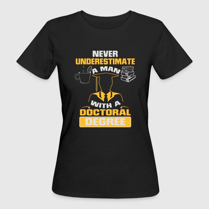 NEVER UNDERESTIMATE A MAN WITH A PHD! T-Shirts - Women's Organic T-shirt