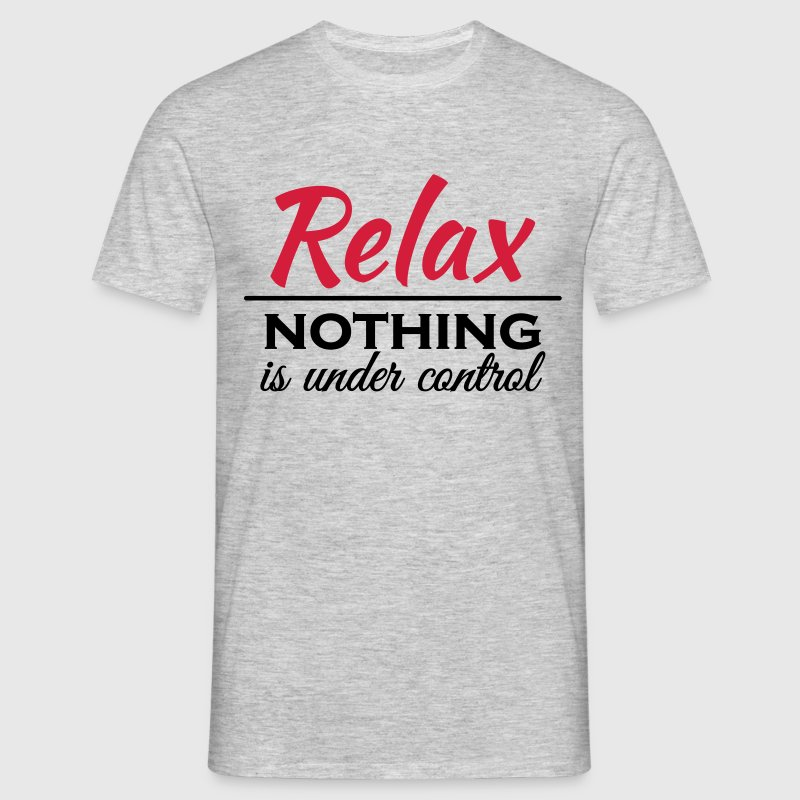 Relax! Nothing is under control T-Shirts - Männer T-Shirt