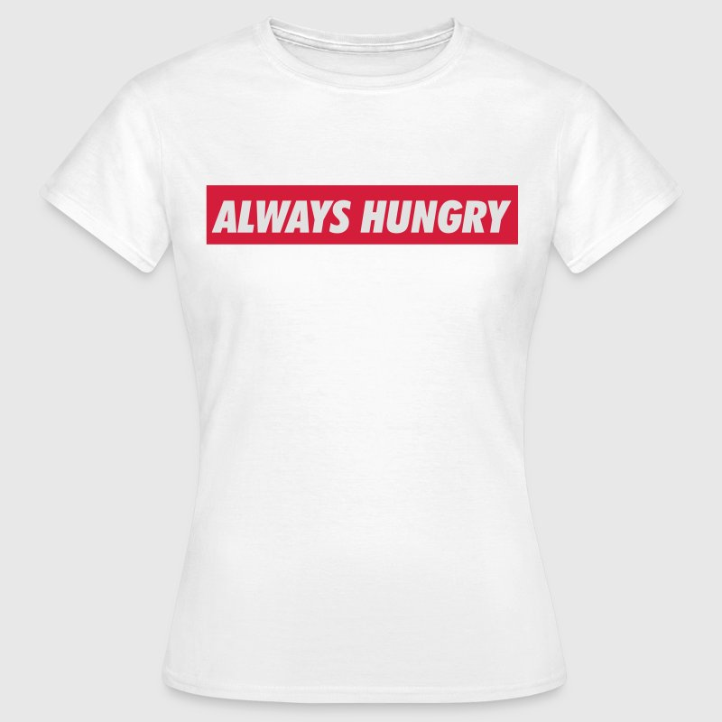 Always hungry T-Shirts - Frauen T-Shirt