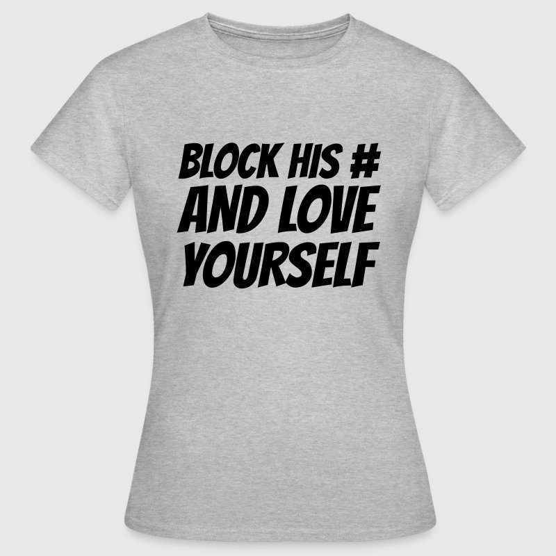 Block his number and love yourself T-Shirts - Frauen T-Shirt