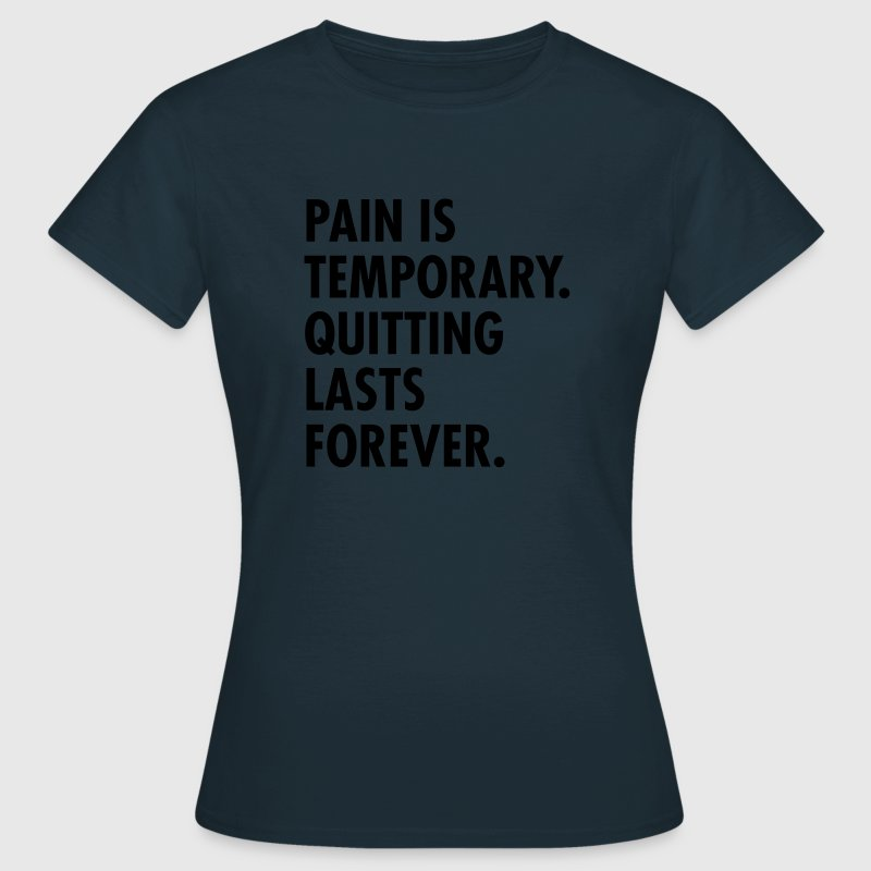 Pain Is Temporary - Quitting Lasts Forever. T-Shirts - Women's T-Shirt