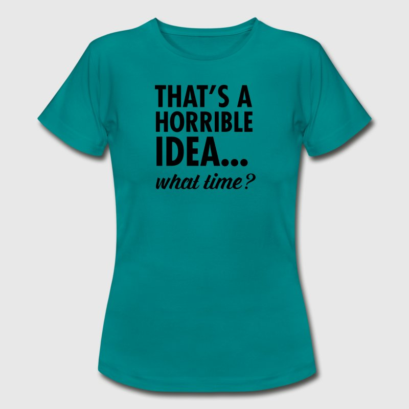 That's A Horrible Idea...WHat Time? Camisetas - Camiseta mujer