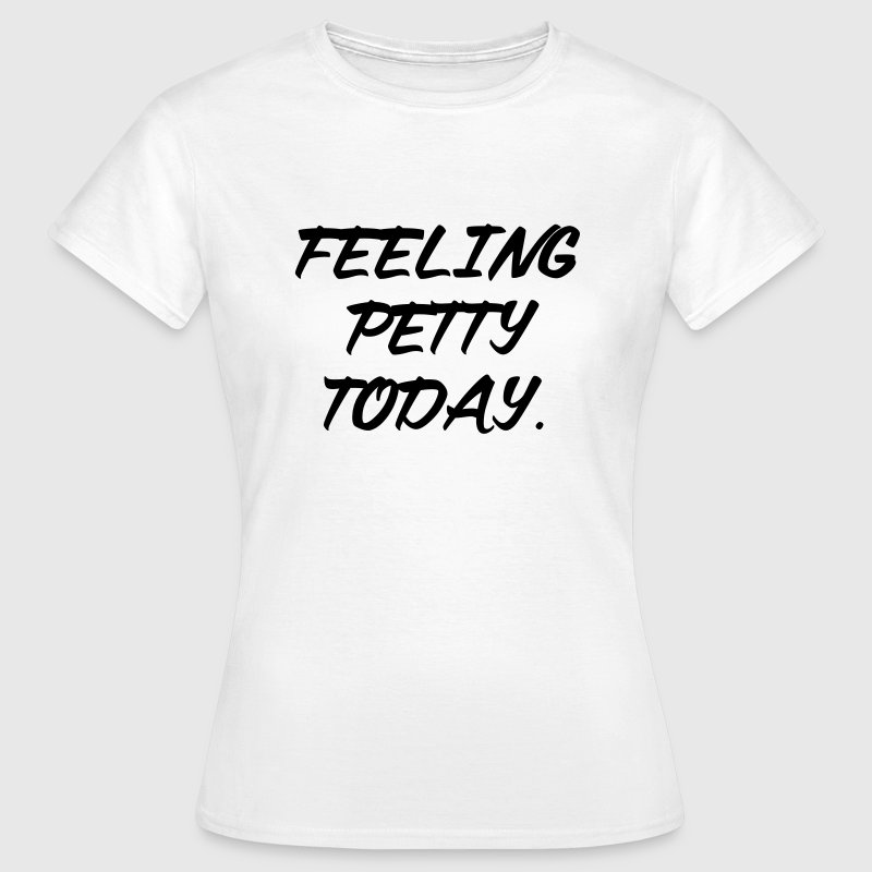 Feeling petty today T-Shirts - Women's T-Shirt