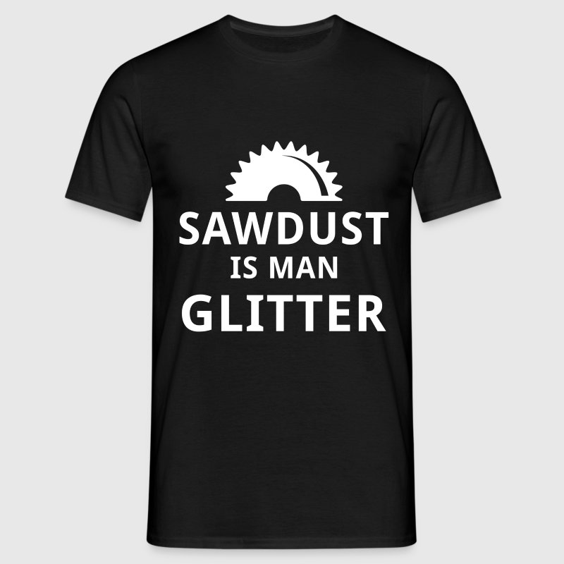 Sawdust is man glitter - Men's T-Shirt