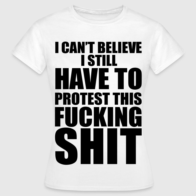I CAN'T BELIEVE I STILL HAVE TO PROTEST THIS SHIT! T-Shirts - Frauen T-Shirt