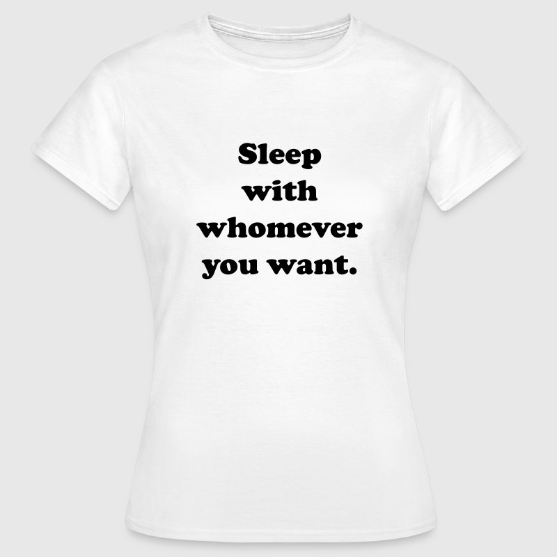 Sleep with whomever you want T-Shirts - Women's T-Shirt
