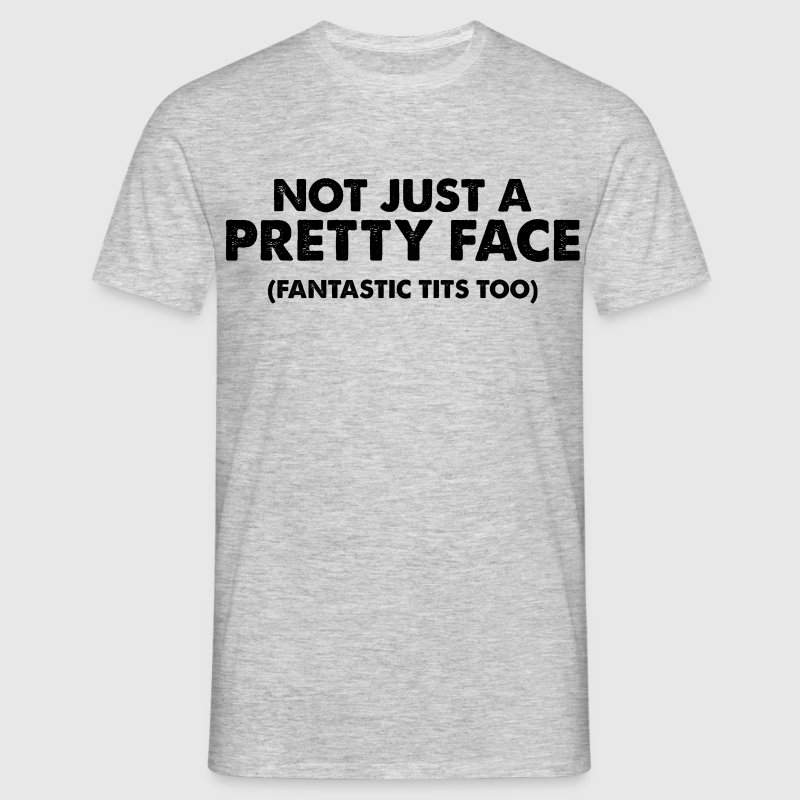 Not just a pretty face Fantastic tits too T-Shirts - Men's T-Shirt