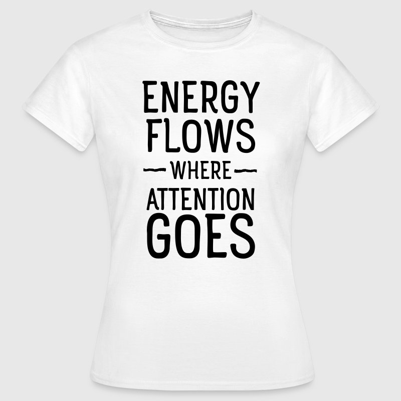 Energy flows where attention goes T-Shirts - Frauen T-Shirt