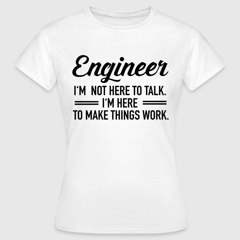 Engineer - I'm Not Here To Talk... T-shirts - Vrouwen T-shirt